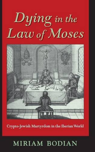 Dying in the Law of Moses: Crypto-Jewish Martyrdom in the Iberian World - The Modern Jewish Experience (Hardback)