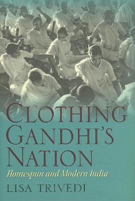 Clothing Gandhi's Nation: Homespun and Modern India (Hardback)