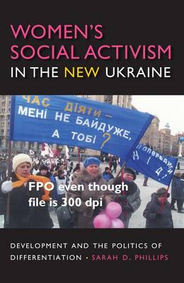 Women's Social Activism in the New Ukraine: Development and the Politics of Differentiation - New Anthropologies of Europe (Hardback)