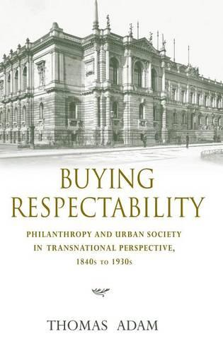 Buying Respectability: Philanthropy and Urban Society in Transnational Perspective, 1840s to 1930s - Philanthropic and Nonprofit Studies (Hardback)