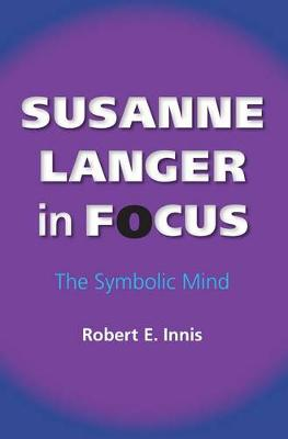 Susanne Langer in Focus: The Symbolic Mind - American Philosophy (Hardback)