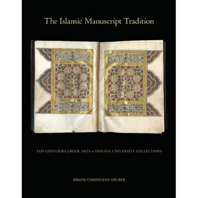 The Islamic Manuscript Tradition: Ten Centuries of Book Arts in Indiana University Collections (Hardback)