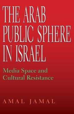 The Arab Public Sphere in Israel: Media Space and Cultural Resistance - Indiana Series in Middle East Studies (Hardback)