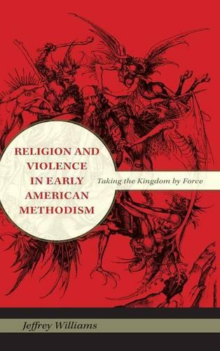 Religion and Violence in Early American Methodism: Taking the Kingdom by Force (Hardback)