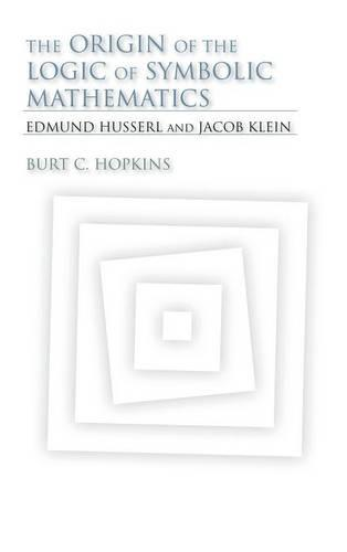 The Origin of the Logic of Symbolic Mathematics: Edmund Husserl and Jacob Klein - Studies in Continental Thought (Hardback)