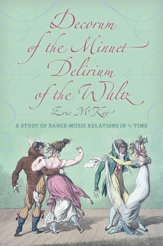 Decorum of the Minuet, Delirium of the Waltz: A Study of Dance-Music Relations in 3/4 Time - Musical Meaning and Interpretation (Hardback)