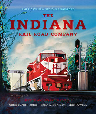 The Indiana Rail Road Company, Revised and Expanded Edition: America's New Regional Railroad - Railroads Past and Present (Hardback)