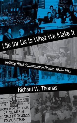 Life for Us Is What We Make It: Building Black Community in Detroit, 1915-1945 - Blacks in the Diaspora (Hardback)