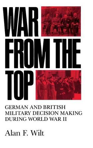 War from the Top: German and British Military Decision Making during World War II (Hardback)