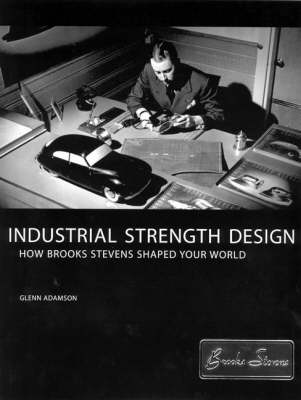 Industrial Strength Design: How Brooks Stevens Shaped Your World (Hardback)