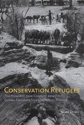 Conservation Refugees: The Hundred-Year Conflict between Global Conservation and Native Peoples - The MIT Press (Hardback)