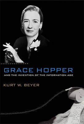 Grace Hopper and the Invention of the Information Age - Lemelson Center Studies in Invention & Innovation Series (Hardback)