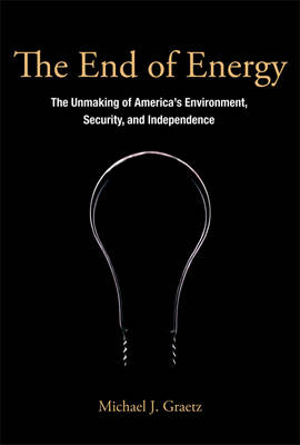 The End of Energy: The Unmaking of America's Environment, Security, and Independence - The MIT Press (Hardback)