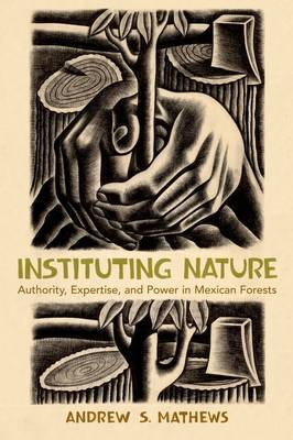 Instituting Nature: Authority, Expertise, and Power in Mexican Forests - Politics, Science and the Environment (Hardback)
