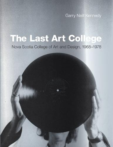 The Last Art College: Nova Scotia College of Art and Design, 1968-1978 - The MIT Press (Hardback)