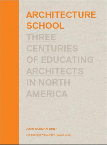 Architecture School: Three Centuries of Educating Architects in North America - The MIT Press (Hardback)