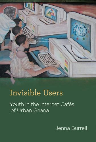 Invisible Users: Youth in the Internet Cafes of Urban Ghana - Acting with Technology (Hardback)