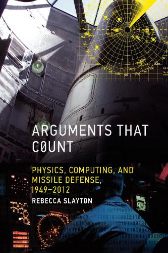 Arguments that Count: Physics, Computing, and Missile Defense, 1949-2012 - Inside Technology (Hardback)