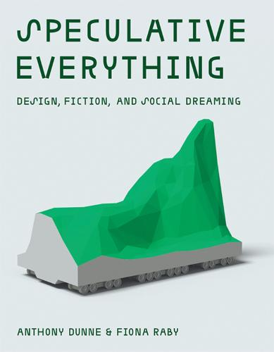 Speculative Everything: Design, Fiction, and Social Dreaming - The MIT Press (Hardback)