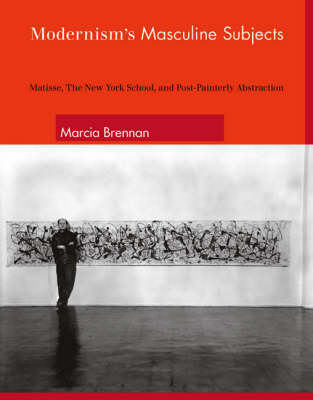 Modernism's Masculine Subjects: Matisse, the New York School, and Post-Painterly Abstraction - The MIT Press (Hardback)