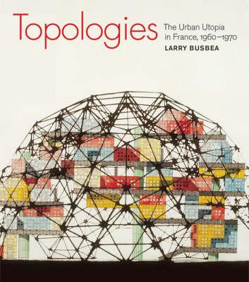 Topologies: The Urban Utopia in France, 1960-1970 (Hardback)