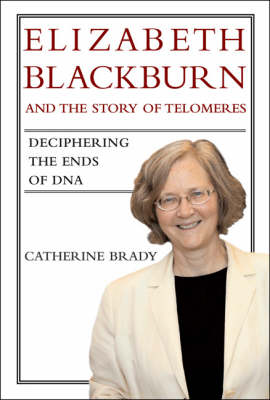 Elizabeth Blackburn and the Story of Telomeres: Deciphering the Ends of DNA - Elizabeth Blackburn and the Story of Telomeres (Hardback)