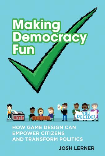 Making Democracy Fun: How Game Design Can Empower Citizens and Transform Politics - The MIT Press (Hardback)