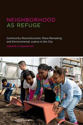 Neighborhood as Refuge: Community Reconstruction, Place Remaking, and Environmental Justice in the City - Urban and Industrial Environments (Hardback)