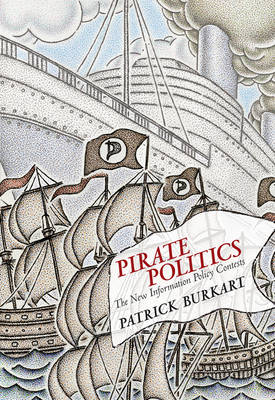 Pirate Politics: The New Information Policy Contests - Information Society Series (Hardback)