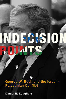 Indecision Points: George W. Bush and the Israeli-Palestinian Conflict (Hardback)