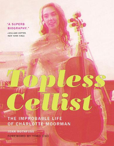 Topless Cellist: The Improbable Life of Charlotte Moorman - The MIT Press (Hardback)