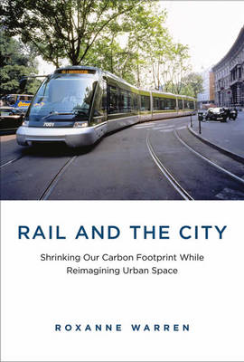 Rail and the City: Shrinking Our Carbon Footprint While Reimagining Urban Space - Urban and Industrial Environments (Hardback)