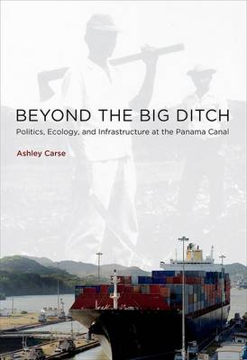 Beyond the Big Ditch: Politics, Ecology, and Infrastructure at the Panama Canal - Infrastructures (Hardback)