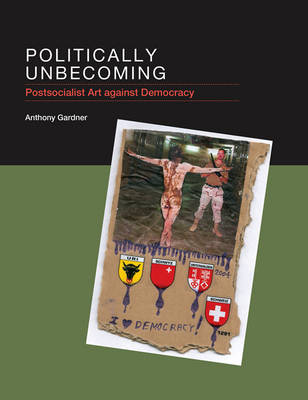 Politically Unbecoming: Postsocialist Art against Democracy - The MIT Press (Hardback)