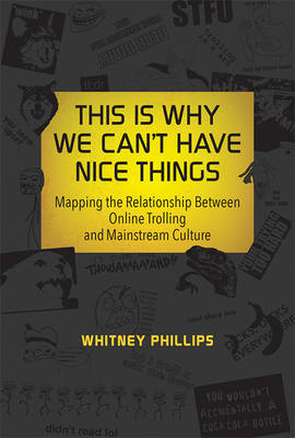 This Is Why We Can't Have Nice Things: Mapping the Relationship between Online Trolling and Mainstream Culture - The MIT Press (Hardback)