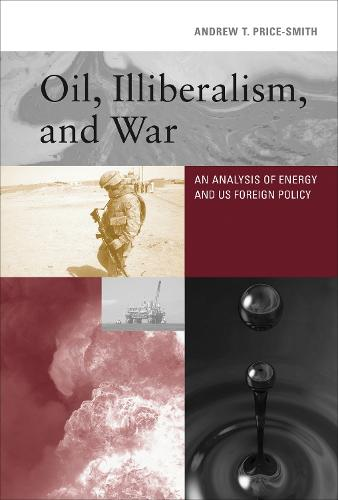Oil, Illiberalism, and War: An Analysis of Energy and US Foreign Policy - The MIT Press (Hardback)