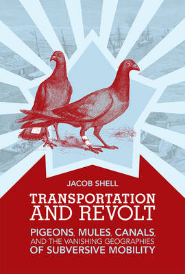 Transportation and Revolt: Pigeons, Mules, Canals, and the Vanishing Geographies of Subversive Mobility - The MIT Press (Hardback)