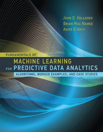 Fundamentals of Machine Learning for Predictive Data Analytics: Algorithms, Worked Examples, and Case Studies - The MIT Press (Hardback)