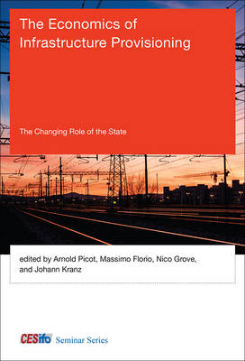 The Economics of Infrastructure Provisioning: The Changing Role of the State - CESifo Seminar Series (Hardback)
