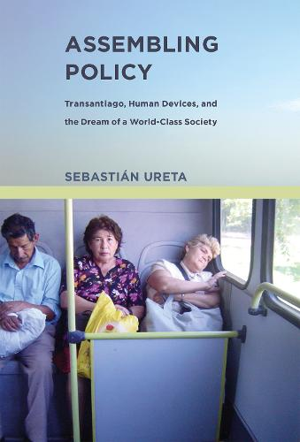 Assembling Policy: Transantiago, Human Devices, and the Dream of a World-Class Society - Infrastructures (Hardback)