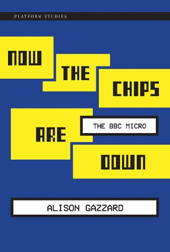 Now the Chips Are Down: The BBC Micro - Platform Studies (Hardback)