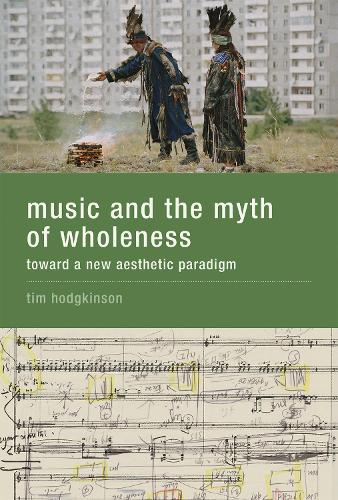 Music and the Myth of Wholeness: Toward a New Aesthetic Paradigm - The MIT Press (Hardback)