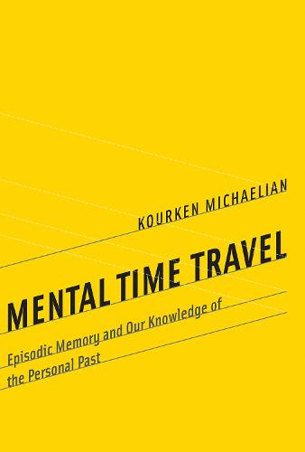 Mental Time Travel: Episodic Memory and Our Knowledge of the Personal Past - Life and Mind: Philosophical Issues in Biology and Psychology (Hardback)