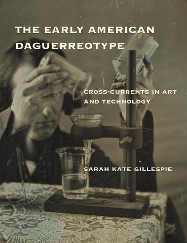 The Early American Daguerreotype: Cross-Currents in Art and Technology - Lemelson Center Studies in Invention and Innovation series (Hardback)