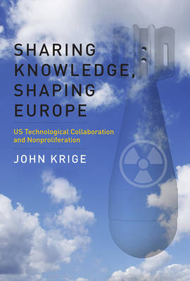 Sharing Knowledge, Shaping Europe: US Technological Collaboration and Nonproliferation - Transformations: Studies in the History of Science and Technology (Hardback)