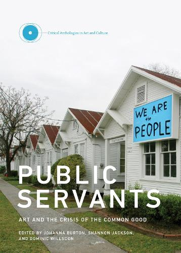 Public Servants: Volume 2: Art and the Crisis of the Common Good - Critical Anthologies in Art and Culture (Hardback)
