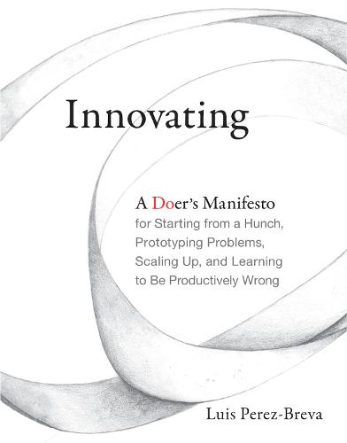 Innovating: A Doer's Manifesto for Starting from a Hunch, Prototyping Problems, Scaling Up, and Learning to Be Productively Wrong - The MIT Press (Hardback)