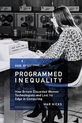 Programmed Inequality: How Britain Discarded Women Technologists and Lost Its Edge in Computing - History of Computing (Hardback)