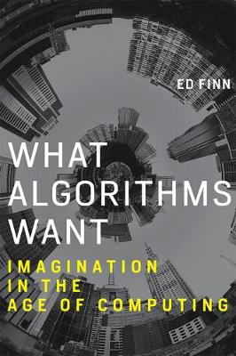 What Algorithms Want: Imagination in the Age of Computing - The MIT Press (Hardback)