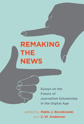 Remaking the News: Essays on the Future of Journalism Scholarship in the Digital Age - Inside Technology (Hardback)